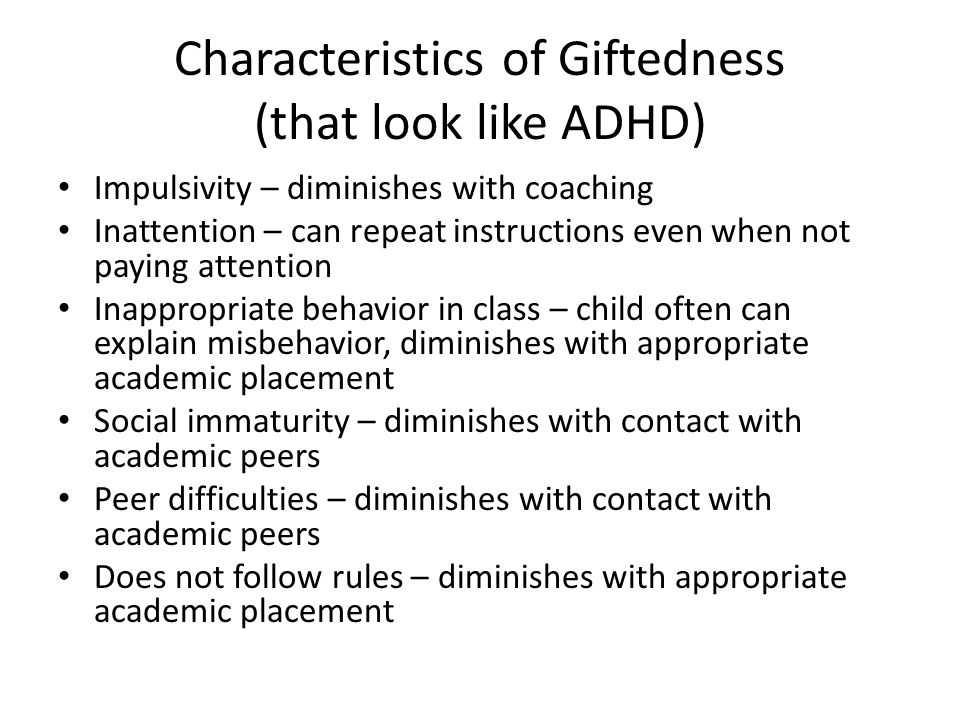 Characteristics of Giftedness (that look like ADHD) Impulsivity – diminishes with coaching Inattention – can repeat instructions even when not paying attention Inappropriate behavior in class – child often can explain misbehavior, diminishes with appropriate academic placement Social immaturity – diminishes with contact with academic peers Peer difficulties – diminishes with contact with academic peers Does not follow rules – diminishes with appropriate academic placement