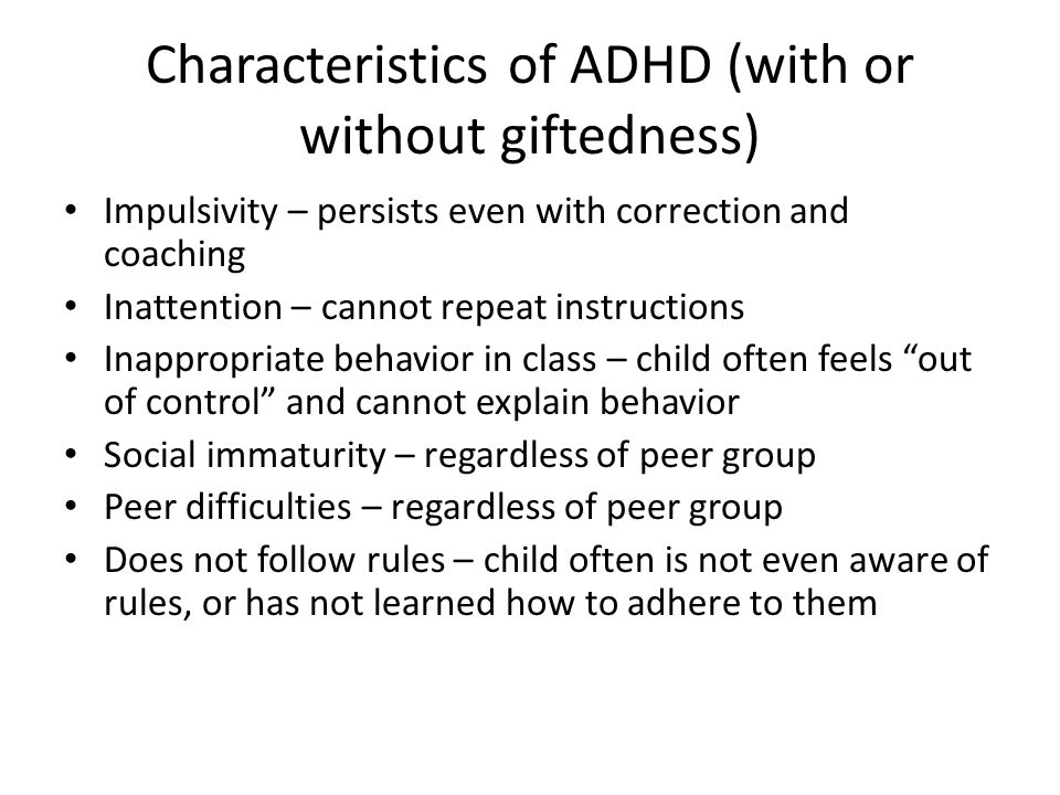Characteristics of ADHD (with or without giftedness) Impulsivity – persists even with correction and coaching Inattention – cannot repeat instructions Inappropriate behavior in class – child often feels out of control and cannot explain behavior Social immaturity – regardless of peer group Peer difficulties – regardless of peer group Does not follow rules – child often is not even aware of rules, or has not learned how to adhere to them