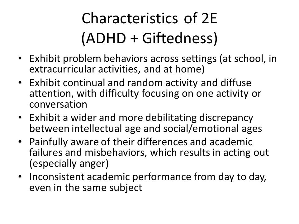 Characteristics of 2E (ADHD + Giftedness) Exhibit problem behaviors across settings (at school, in extracurricular activities, and at home) Exhibit continual and random activity and diffuse attention, with difficulty focusing on one activity or conversation Exhibit a wider and more debilitating discrepancy between intellectual age and social/emotional ages Painfully aware of their differences and academic failures and misbehaviors, which results in acting out (especially anger) Inconsistent academic performance from day to day, even in the same subject