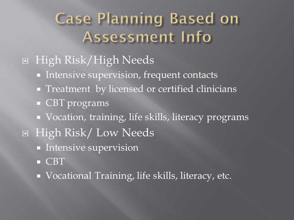  High Risk/High Needs  Intensive supervision, frequent contacts  Treatment by licensed or certified clinicians  CBT programs  Vocation, training, life skills, literacy programs  High Risk/ Low Needs  Intensive supervision  CBT  Vocational Training, life skills, literacy, etc.