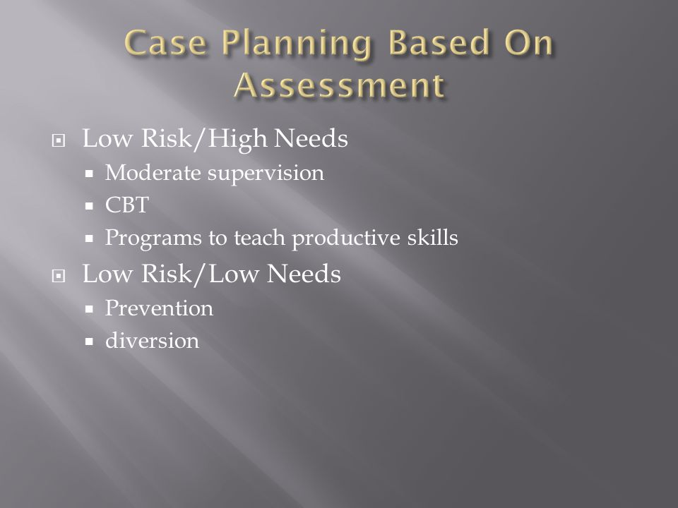  Low Risk/High Needs  Moderate supervision  CBT  Programs to teach productive skills  Low Risk/Low Needs  Prevention  diversion
