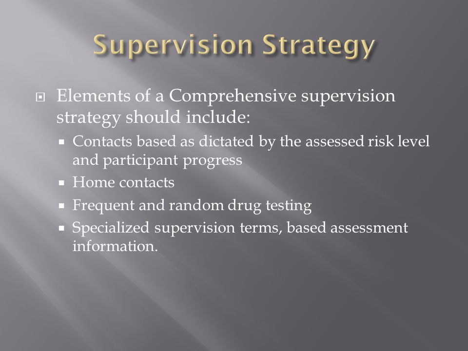  Elements of a Comprehensive supervision strategy should include:  Contacts based as dictated by the assessed risk level and participant progress 