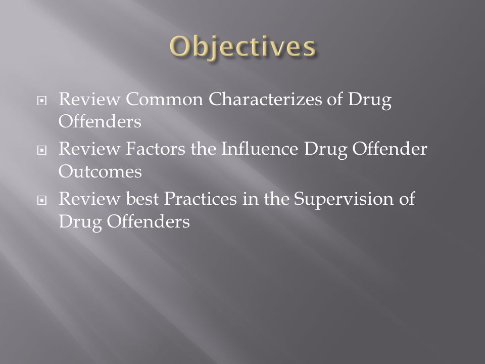  Review Common Characterizes of Drug Offenders  Review Factors the Influence Drug Offender Outcomes  Review best Practices in the Supervision of Dr