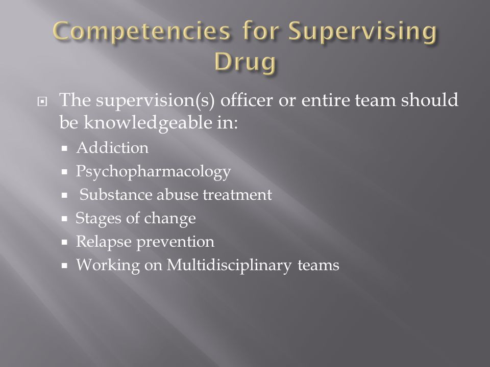  The supervision(s) officer or entire team should be knowledgeable in:  Addiction  Psychopharmacology  Substance abuse treatment  Stages of chang