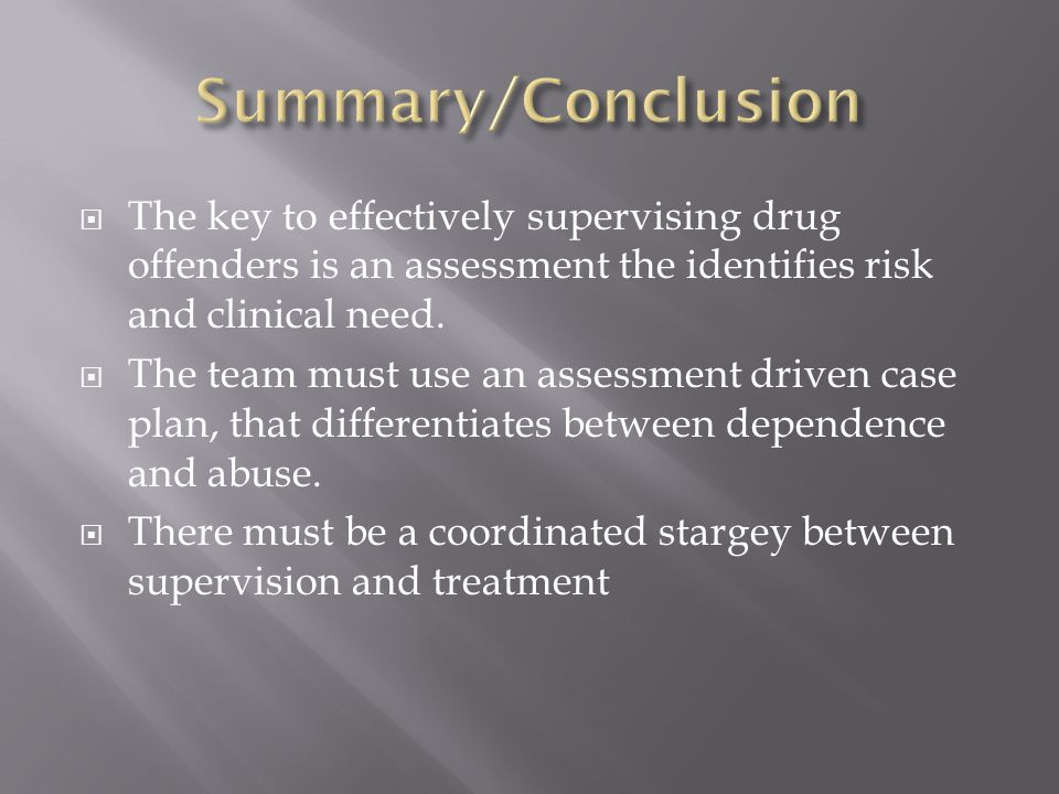  The key to effectively supervising drug offenders is an assessment the identifies risk and clinical need.