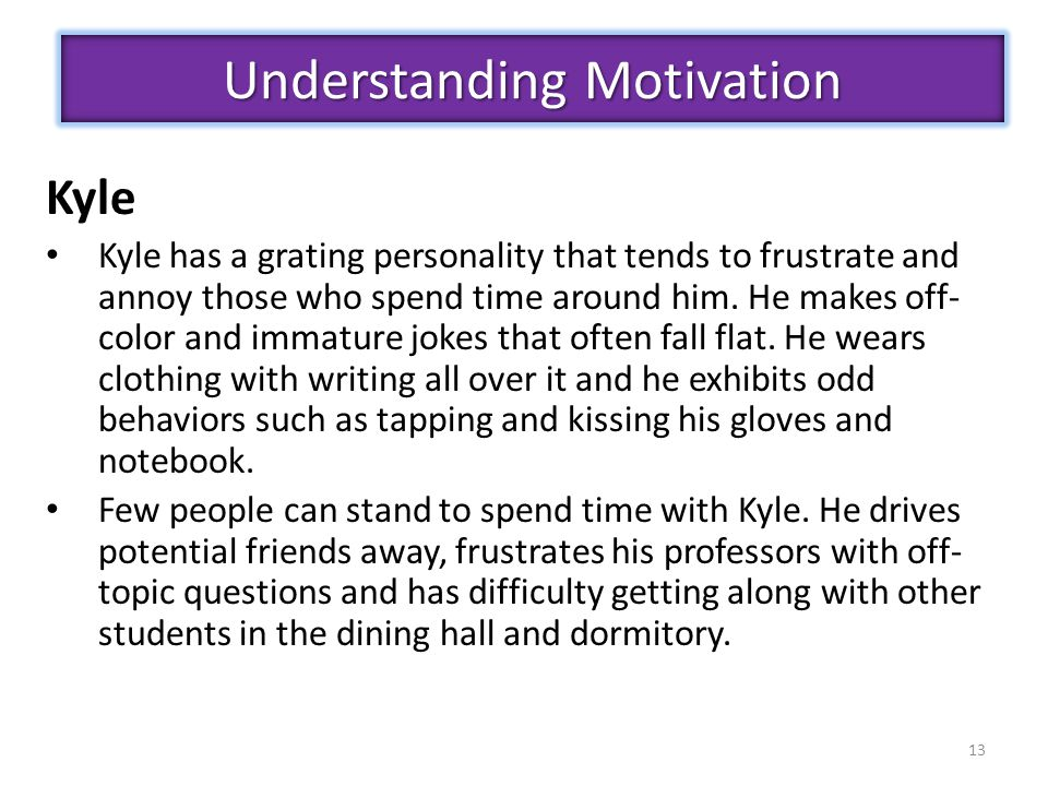 13 Understanding Motivation Kyle Kyle has a grating personality that tends to frustrate and annoy those who spend time around him.