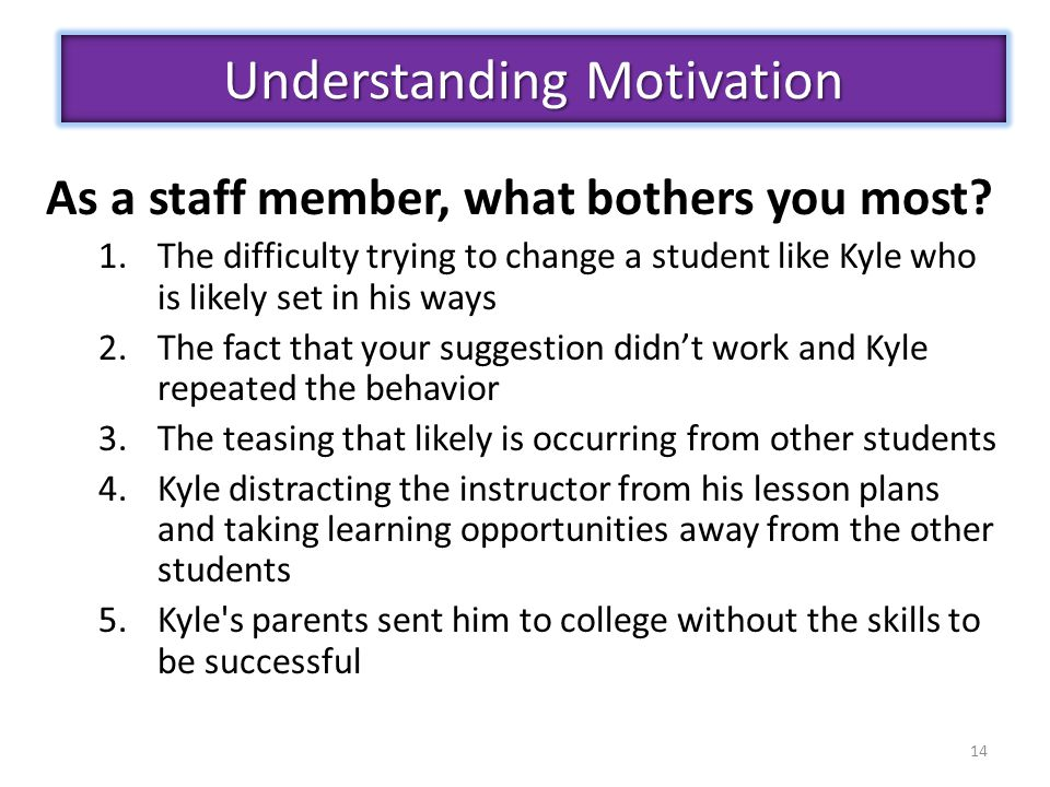 14 As a staff member, what bothers you most? 1.The difficulty trying to change a student like Kyle who is likely set in his ways 2.The fact that your