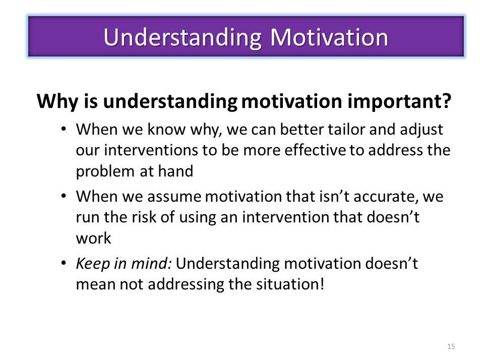 15 Understanding Motivation Why is understanding motivation important.