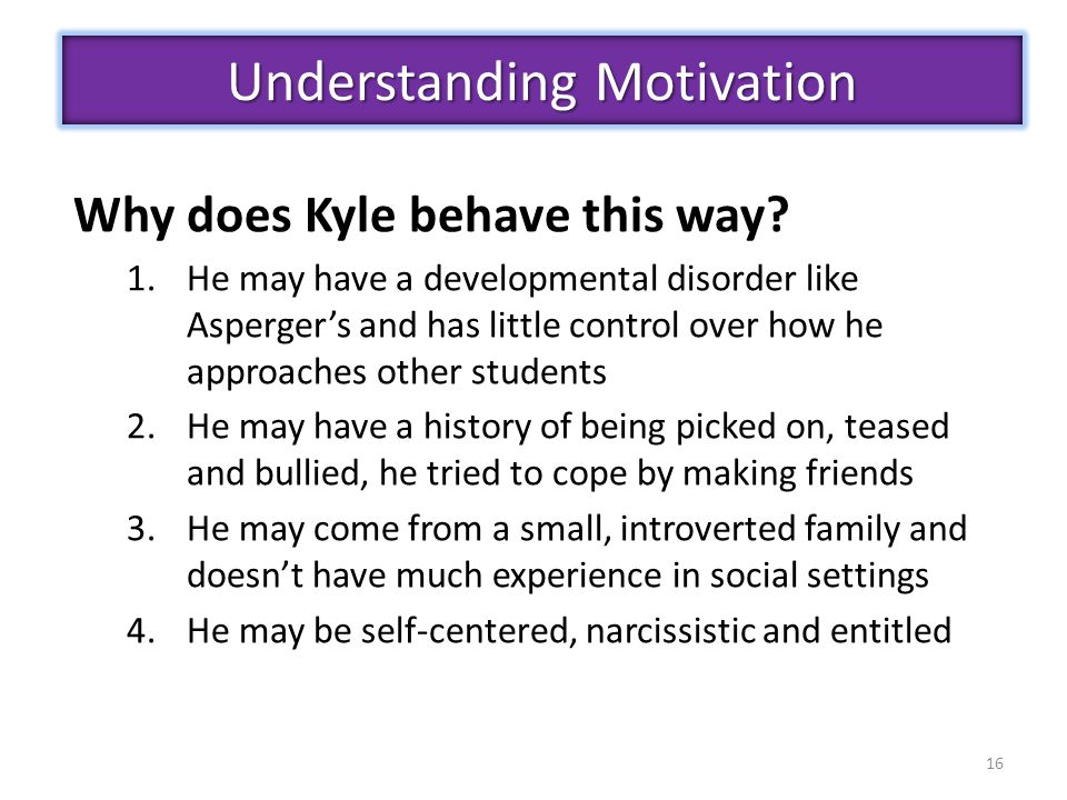 16 Understanding Motivation Why does Kyle behave this way? 1.He may have a developmental disorder like Asperger's and has little control over how he a