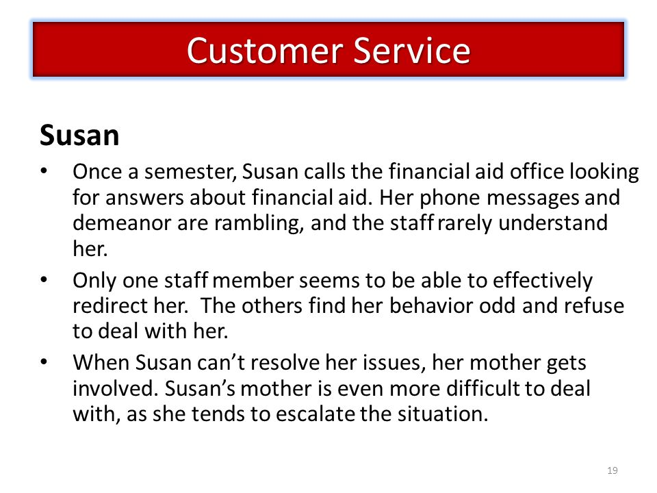 19 Customer Service Susan Once a semester, Susan calls the financial aid office looking for answers about financial aid. Her phone messages and demean