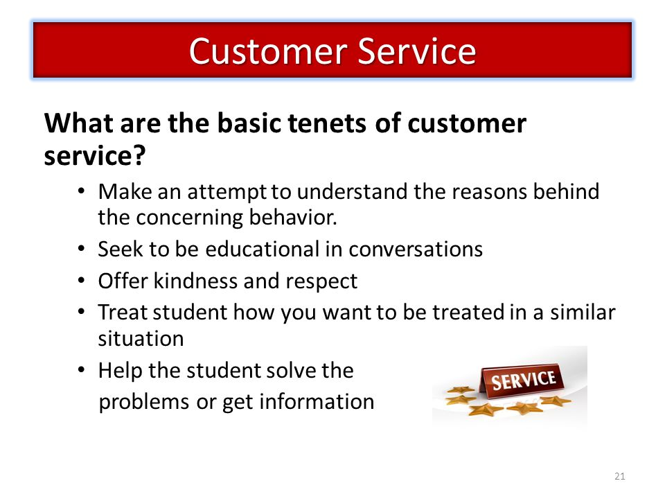 21 Customer Service What are the basic tenets of customer service? Make an attempt to understand the reasons behind the concerning behavior. Seek to b