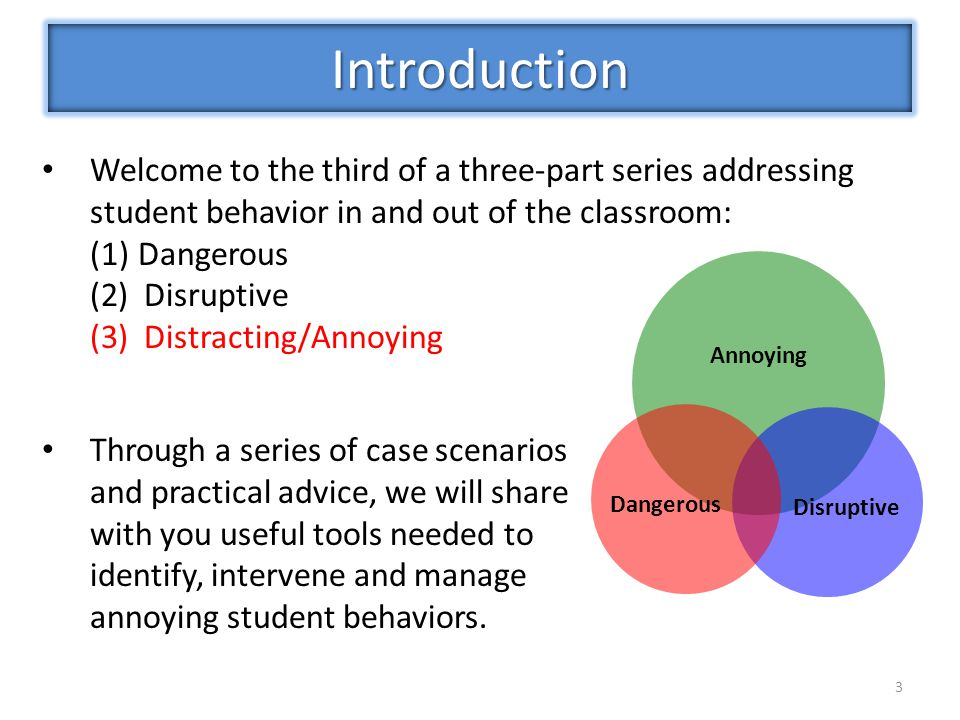 3 Welcome to the third of a three-part series addressing student behavior in and out of the classroom: (1)Dangerous (2)Disruptive (3)Distracting/Annoying Introduction Annoying Disruptive Dangerous Through a series of case scenarios and practical advice, we will share with you useful tools needed to identify, intervene and manage annoying student behaviors.