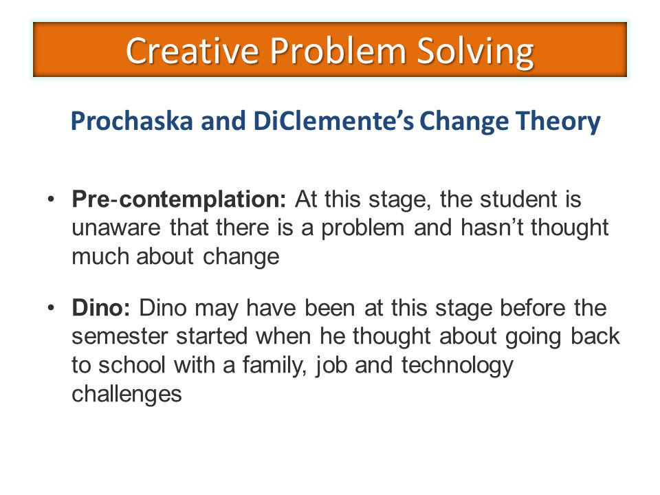 Pre ‐ contemplation: At this stage, the student is unaware that there is a problem and hasn't thought much about change Dino: Dino may have been at this stage before the semester started when he thought about going back to school with a family, job and technology challenges Prochaska and DiClemente's Change Theory Creative Problem Solving