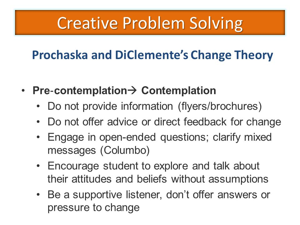 Pre ‐ contemplation  Contemplation Do not provide information (flyers/brochures) Do not offer advice or direct feedback for change Engage in open-ended questions; clarify mixed messages (Columbo) Encourage student to explore and talk about their attitudes and beliefs without assumptions Be a supportive listener, don't offer answers or pressure to change Prochaska and DiClemente's Change Theory Creative Problem Solving