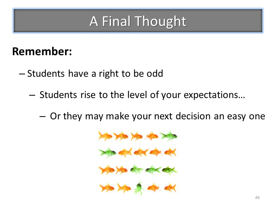 48 Remember: – Students have a right to be odd – Students rise to the level of your expectations… – Or they may make your next decision an easy one A