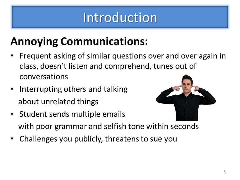 Annoying Communications: Frequent asking of similar questions over and over again in class, doesn't listen and comprehend, tunes out of conversations Interrupting others and talking about unrelated things Student sends multiple emails with poor grammar and selfish tone within seconds Challenges you publicly, threatens to sue you 5 Introduction