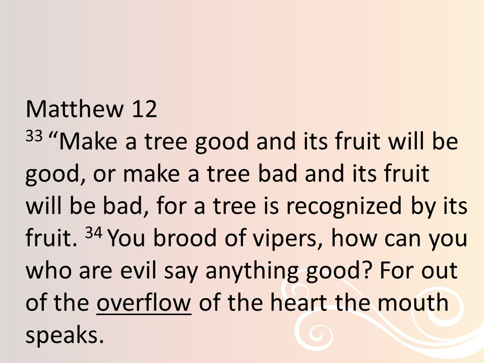 Matthew 12 33 Make a tree good and its fruit will be good, or make a tree bad and its fruit will be bad, for a tree is recognized by its fruit.