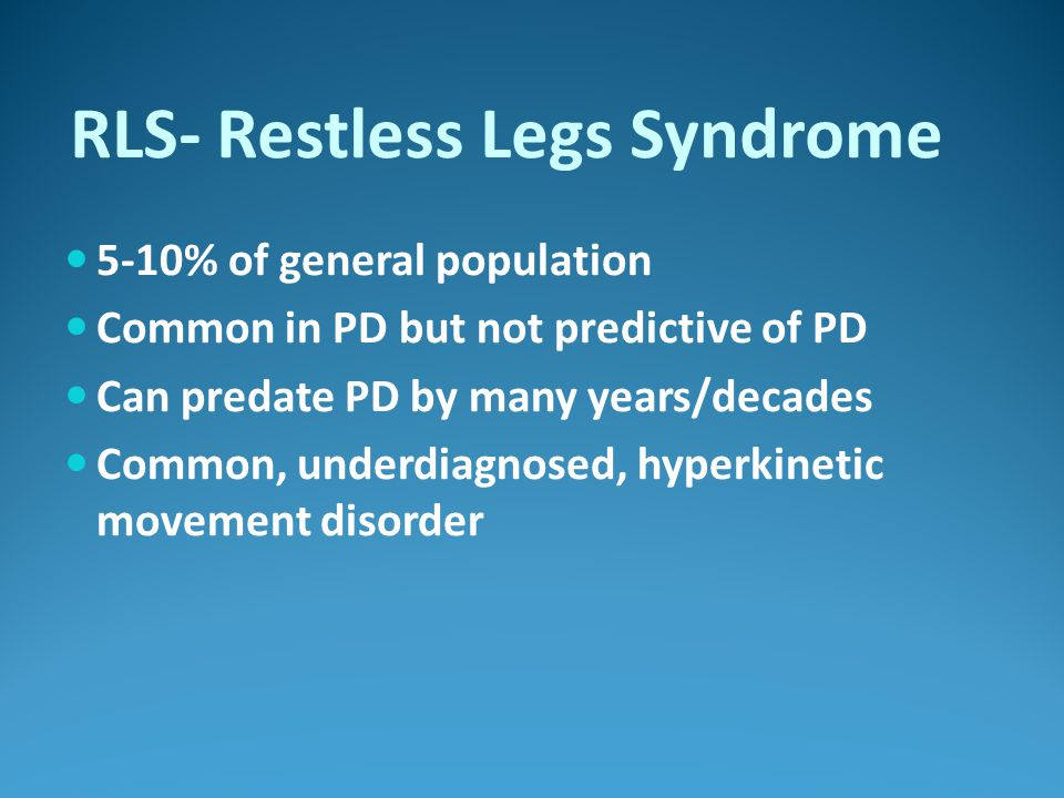 RLS- Restless Legs Syndrome 5-10% of general population Common in PD but not predictive of PD Can predate PD by many years/decades Common, underdiagno