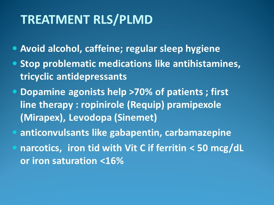 TREATMENT RLS/PLMD Avoid alcohol, caffeine; regular sleep hygiene Stop problematic medications like antihistamines, tricyclic antidepressants Dopamine agonists help >70% of patients ; first line therapy : ropinirole (Requip) pramipexole (Mirapex), Levodopa (Sinemet) anticonvulsants like gabapentin, carbamazepine narcotics, iron tid with Vit C if ferritin < 50 mcg/dL or iron saturation <16%
