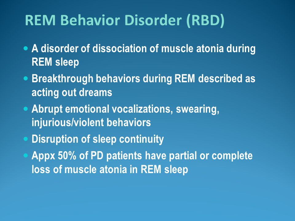 REM Behavior Disorder (RBD) A disorder of dissociation of muscle atonia during REM sleep Breakthrough behaviors during REM described as acting out dre