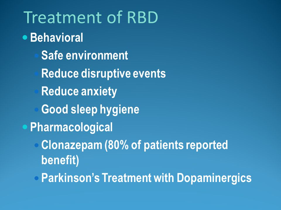 Treatment of RBD Behavioral Safe environment Reduce disruptive events Reduce anxiety Good sleep hygiene Pharmacological Clonazepam (80% of patients re