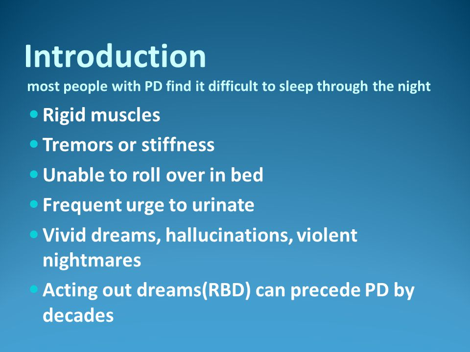 Rigid muscles Tremors or stiffness Unable to roll over in bed Frequent urge to urinate Vivid dreams, hallucinations, violent nightmares Acting out dreams(RBD) can precede PD by decades Introduction most people with PD find it difficult to sleep through the night