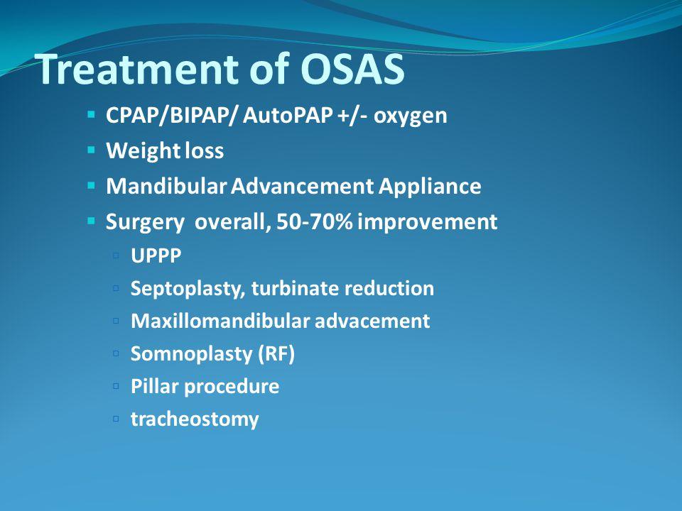 Treatment of OSAS  CPAP/BIPAP/ AutoPAP +/- oxygen  Weight loss  Mandibular Advancement Appliance  Surgery overall, 50-70% improvement  UPPP  Septoplasty, turbinate reduction  Maxillomandibular advacement  Somnoplasty (RF)  Pillar procedure  tracheostomy