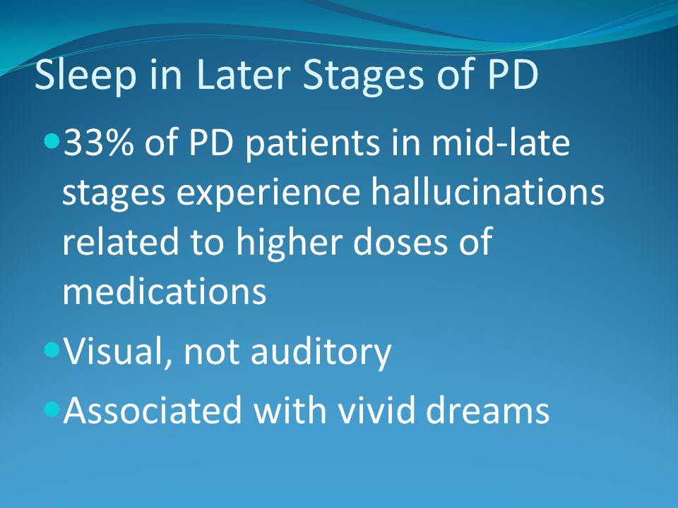 Sleep in Later Stages of PD 33% of PD patients in mid-late stages experience hallucinations related to higher doses of medications Visual, not auditory Associated with vivid dreams