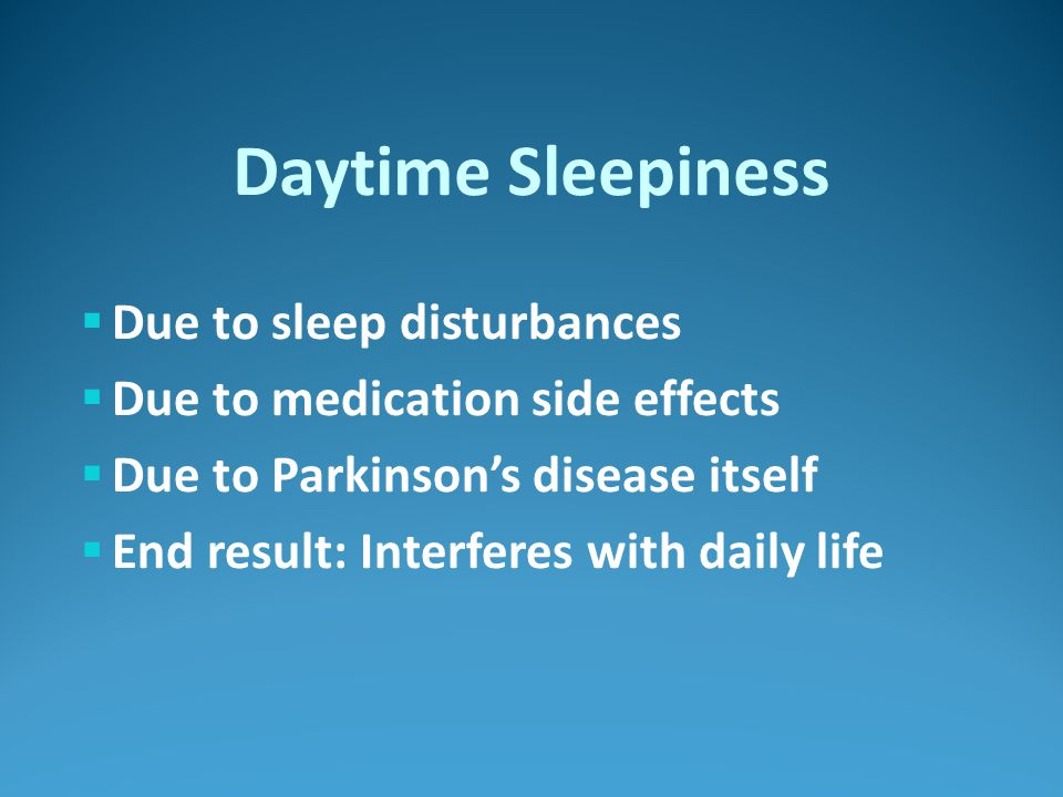 Daytime Sleepiness  Due to sleep disturbances  Due to medication side effects  Due to Parkinson's disease itself  End result: Interferes with daily life