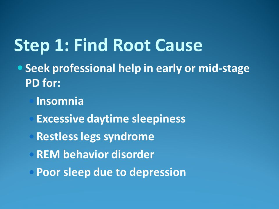 Step 1: Find Root Cause Seek professional help in early or mid-stage PD for: Insomnia Excessive daytime sleepiness Restless legs syndrome REM behavior