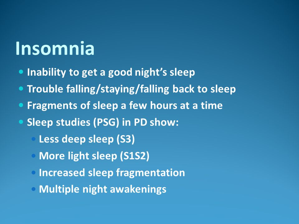 Insomnia Inability to get a good night's sleep Trouble falling/staying/falling back to sleep Fragments of sleep a few hours at a time Sleep studies (P