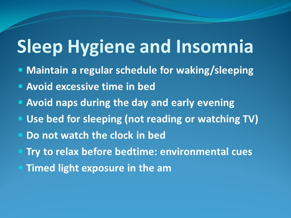 Sleep Hygiene and Insomnia Maintain a regular schedule for waking/sleeping Avoid excessive time in bed Avoid naps during the day and early evening Use bed for sleeping (not reading or watching TV) Do not watch the clock in bed Try to relax before bedtime: environmental cues Timed light exposure in the am