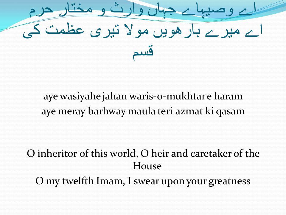 اے وصیہاے جہاں وارث و مختارِ حرم اے میرے بارھویں مولا تیری عظمت کی قسم aye wasiyahe jahan waris-o-mukhtar e haram aye meray barhway maula teri azmat ki qasam O inheritor of this world, O heir and caretaker of the House O my twelfth Imam, I swear upon your greatness