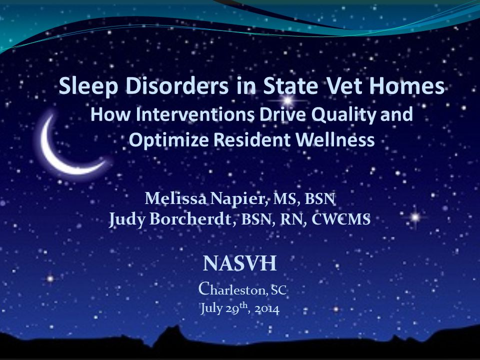 Sleep Disorders in State Vet Homes How Interventions Drive Quality and Optimize Resident Wellness Melissa Napier, MS, BSN Judy Borcherdt, BSN, RN, CWC
