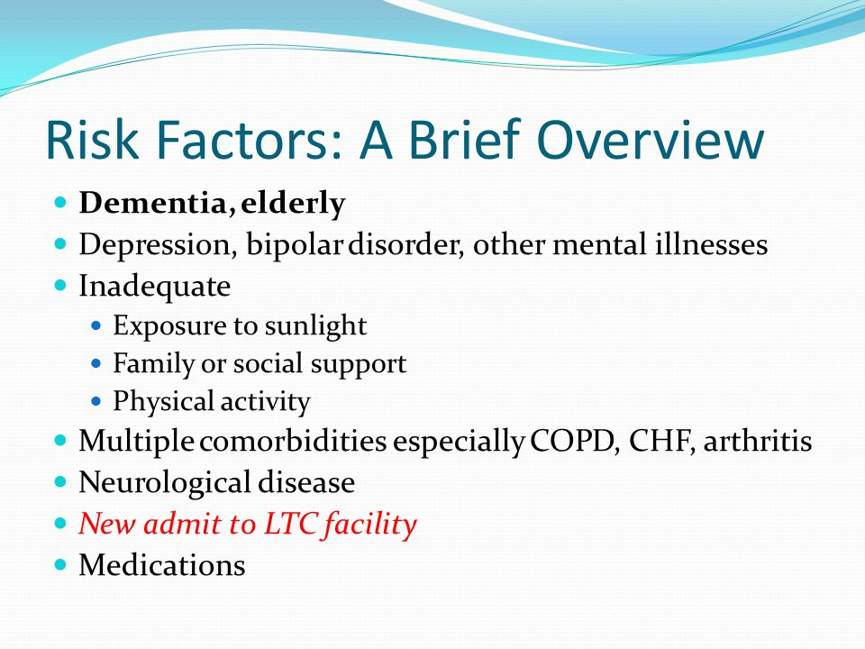 Risk Factors: A Brief Overview Dementia, elderly Depression, bipolar disorder, other mental illnesses Inadequate Exposure to sunlight Family or social