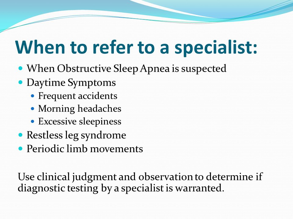 When to refer to a specialist: When Obstructive Sleep Apnea is suspected Daytime Symptoms Frequent accidents Morning headaches Excessive sleepiness Re
