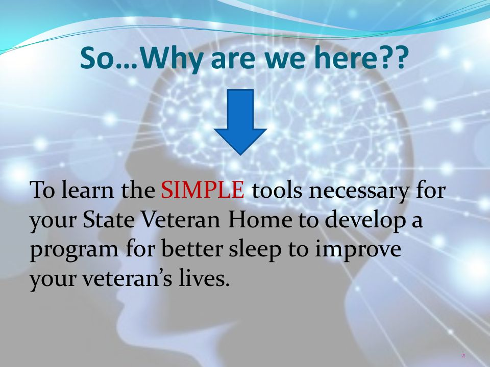 So…Why are we here?? To learn the SIMPLE tools necessary for your State Veteran Home to develop a program for better sleep to improve your veteran's l