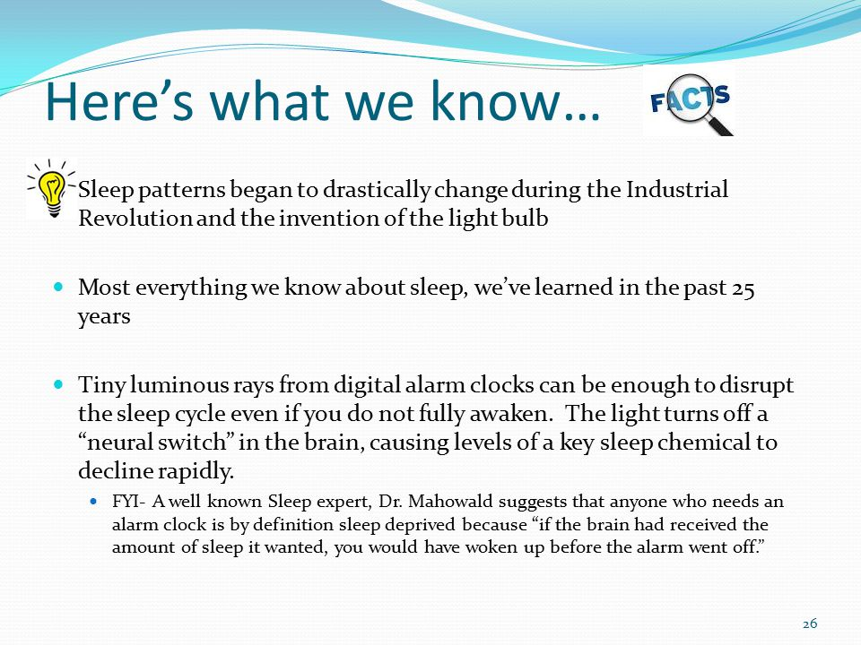 Here's what we know… Sleep patterns began to drastically change during the Industrial Revolution and the invention of the light bulb Most everything w
