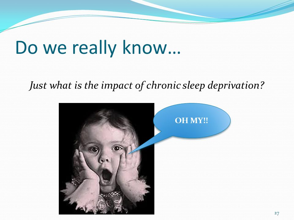 Do we really know… Just what is the impact of chronic sleep deprivation? 27 OH MY!!