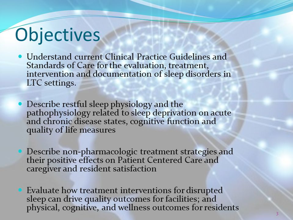 Evaluation, Assessment Obtain sleep history through the interview process, utilize a sleep log Determine the characteristics of sleep including routines, quality, history that could indicate issues Rule out external factors like diet, caffeine, exercise, stress Assess impact and physical evaluation Sleep observation Review relevant medical conditions If a primary sleep disorder is suspected: REFER