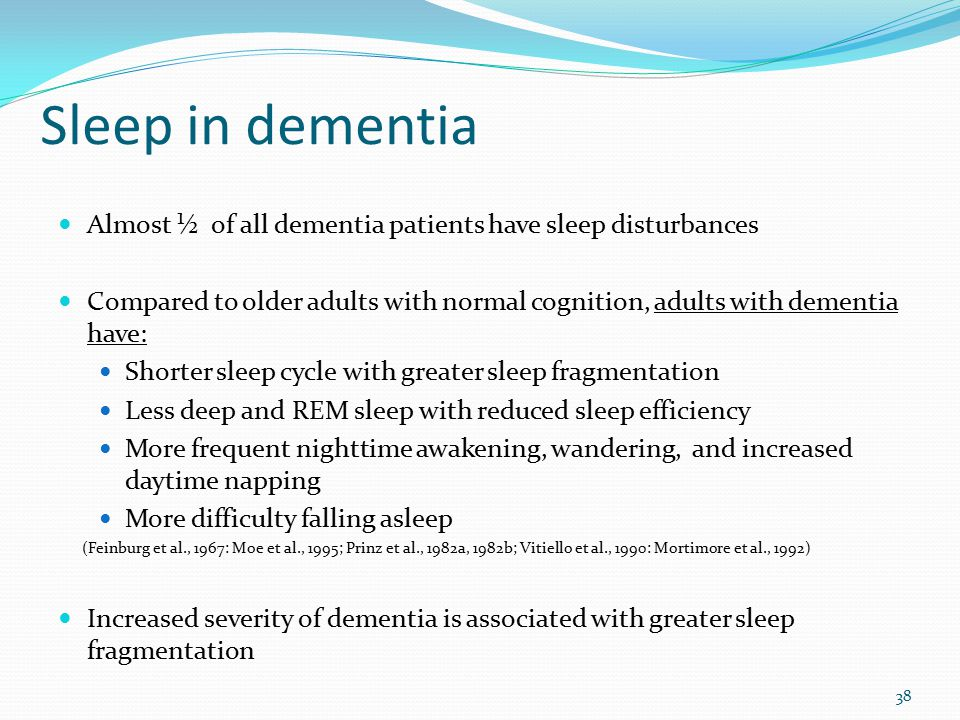 Sleep in dementia Almost ½ of all dementia patients have sleep disturbances Compared to older adults with normal cognition, adults with dementia have: