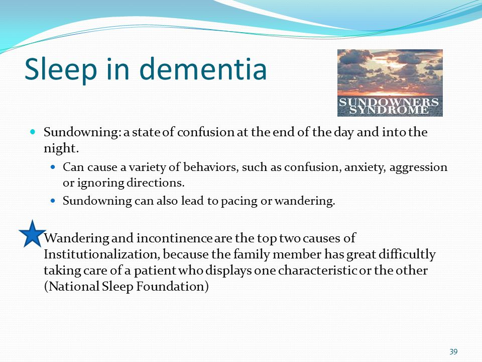 Sleep in dementia Sundowning: a state of confusion at the end of the day and into the night. Can cause a variety of behaviors, such as confusion, anxi