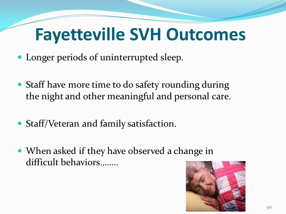 Fayetteville SVH Outcomes Longer periods of uninterrupted sleep. Staff have more time to do safety rounding during the night and other meaningful and