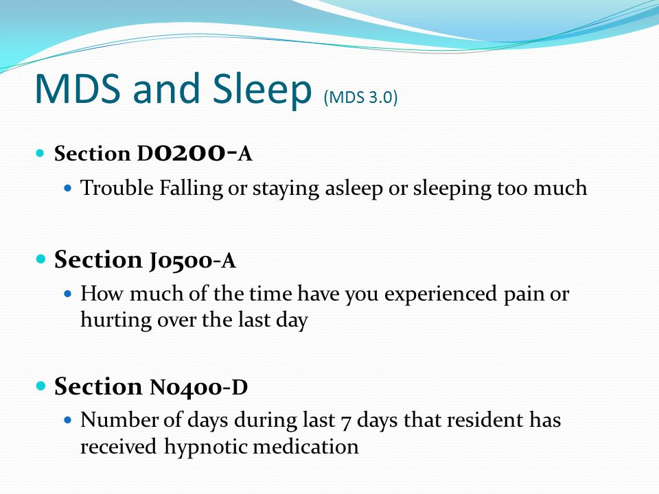 MDS and Sleep (MDS 3.0) Section D 0200- A Trouble Falling or staying asleep or sleeping too much Section J 0500- A How much of the time have you exper