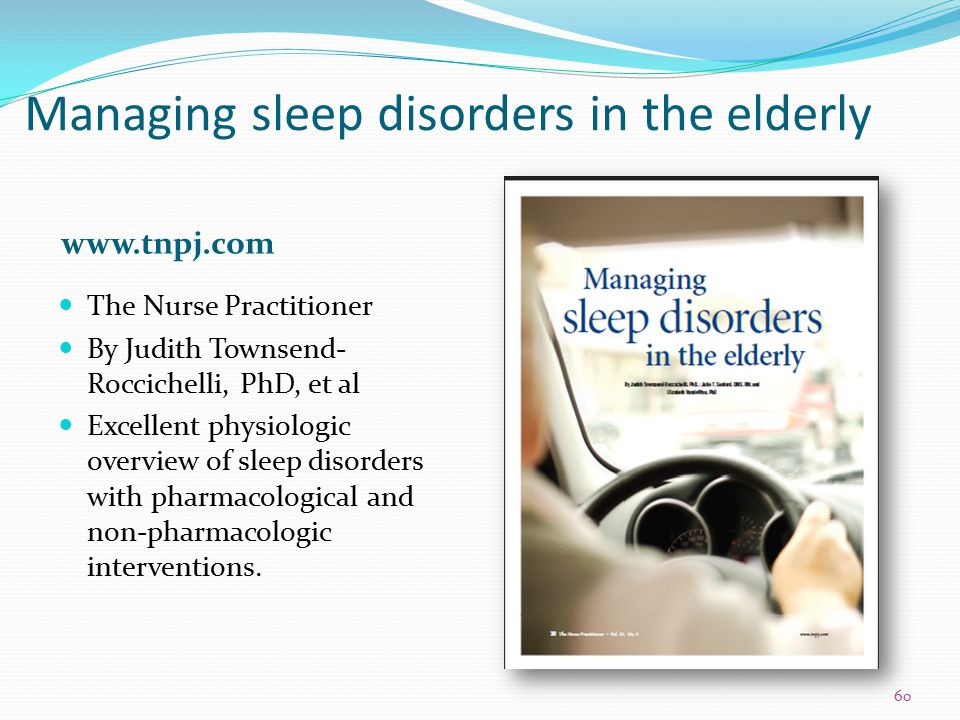 Managing sleep disorders in the elderly www.tnpj.com The Nurse Practitioner By Judith Townsend- Roccichelli, PhD, et al Excellent physiologic overview