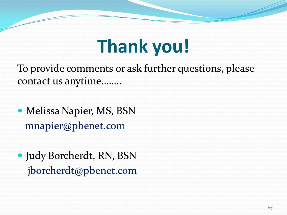 Thank you! To provide comments or ask further questions, please contact us anytime…….. Melissa Napier, MS, BSN mnapier@pbenet.com Judy Borcherdt, RN,