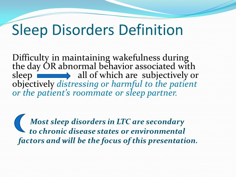 Classifications: Dyssomnias Insomnia: Difficulty falling or staying asleep or early awakening Non-restorative sleep resulting in impaired function: cognitive, physical or social Often result of mood disorders or health issue Obstructive sleep apnea, restless leg syndrome, periodic limb movements Hypersomnia: Increased sleepiness, usually during the day that causes impairment of function Primary hypersomnia is rare in this population