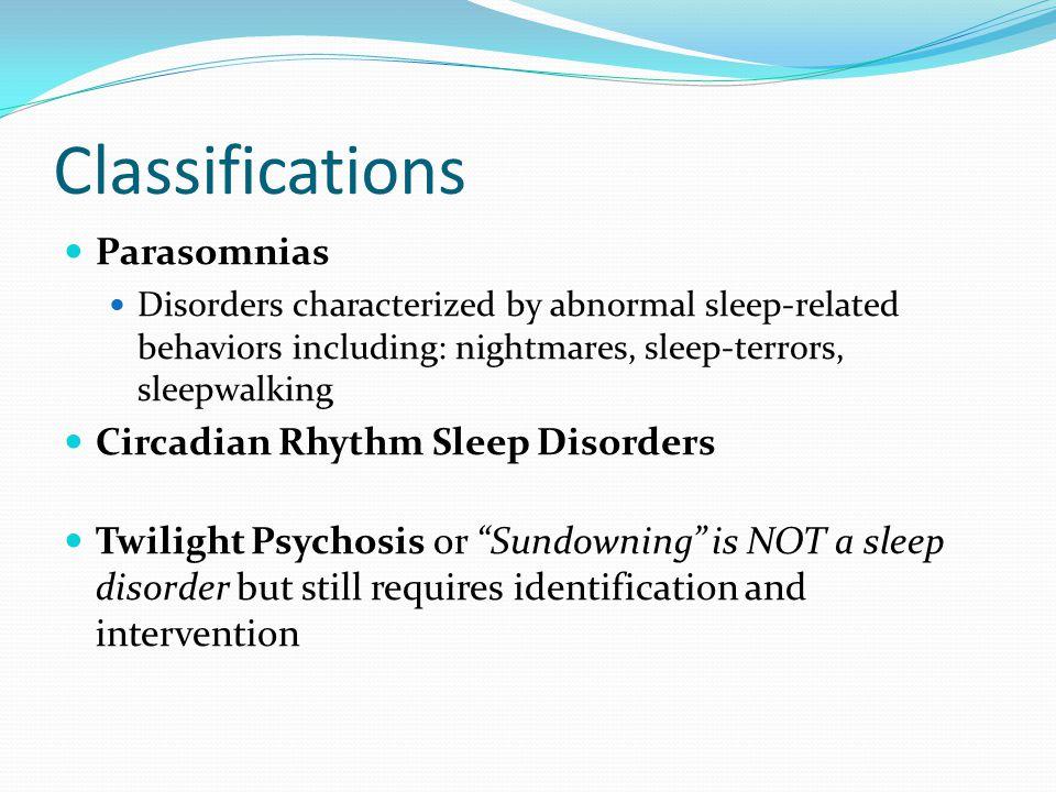 Classifications Parasomnias Disorders characterized by abnormal sleep-related behaviors including: nightmares, sleep-terrors, sleepwalking Circadian R