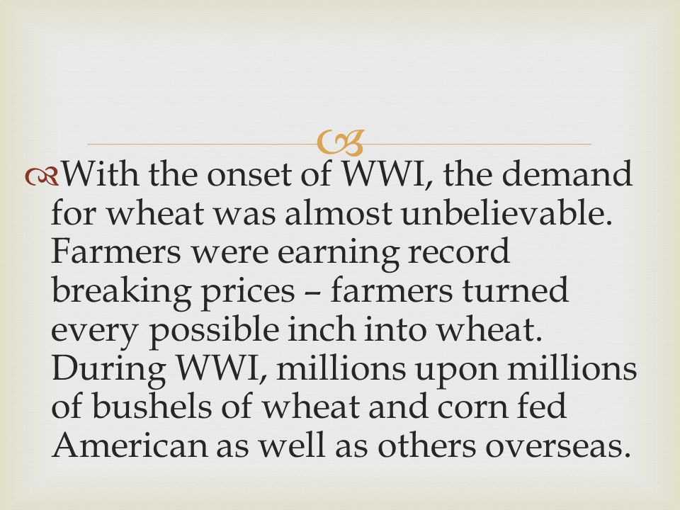   With the onset of WWI, the demand for wheat was almost unbelievable.