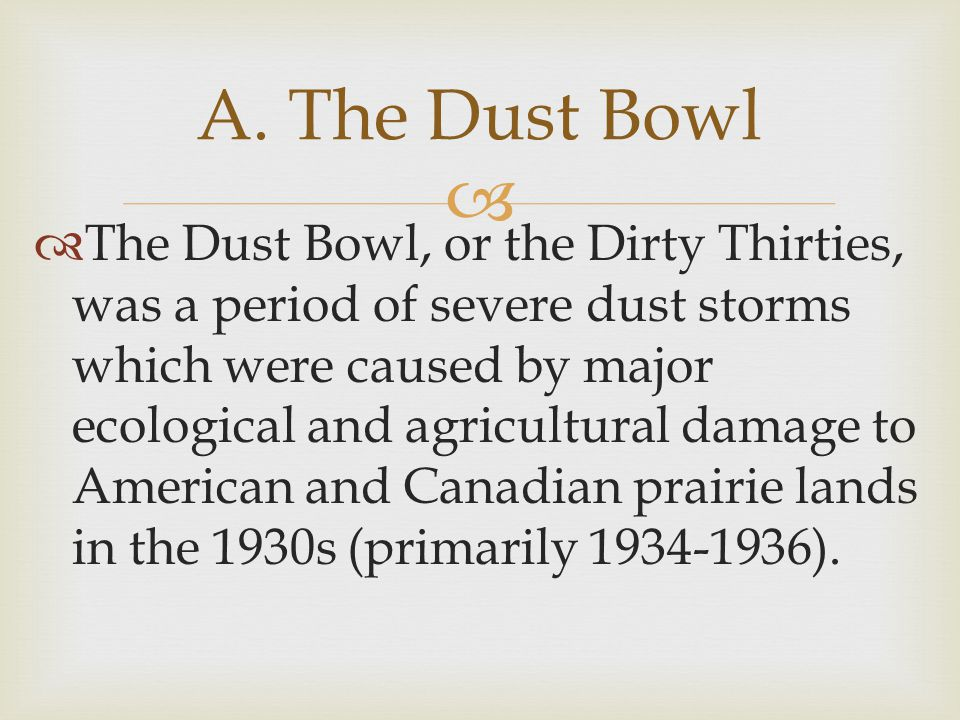   The Dust Bowl, or the Dirty Thirties, was a period of severe dust storms which were caused by major ecological and agricultural damage to American and Canadian prairie lands in the 1930s (primarily 1934-1936).